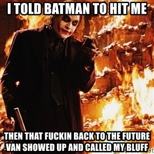 It's about sending a message - i told batman to hit me then that fuckin back to the future van showed up and called my bluff