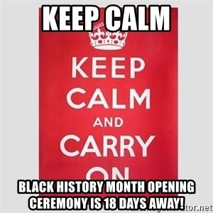 Keep Calm - KEEP CALM  BLACK HISTORY MONTH OPENING CEREMONY IS 18 DAYS AWAY!