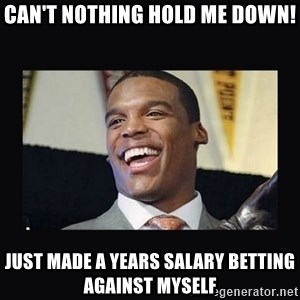 Cam Newton - Can't nothing hold me down! Just made a years salary betting against myself