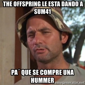 So I got that going on for me, which is nice -  The offspring le esta dando a sum41 pa´ que se compre una hummer