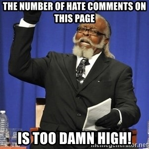 Rent Is Too Damn High - The number of hate comments on this page is too damn high!