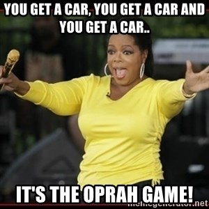 Overly-Excited Oprah!!!  - You get a car, you get a car and you get a car.. It's the Oprah Game!
