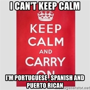 Keep Calm - I CAN'T KEEP CALM i'M Portuguese , SPANISH AND PUERTO RICAN