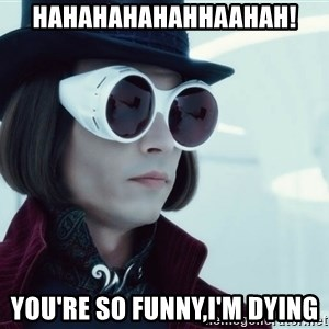 willywonka23 - hahahahahahhaahah! you're so funny,i'm dying
