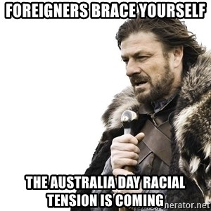 Winter is Coming - Foreigners brace yourself the Australia day racial tension is coming