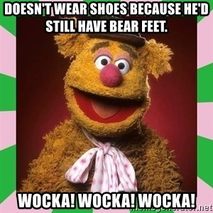 Fozzie Bear - Doesn't wear shoes because he'd still have bear feet. Wocka! Wocka! Wocka!