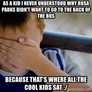 Confession Kid 1 - As a kid I never understood why Rosa Parks didn't want to go to the back of the bus because that's where all the cool kids sat :/
