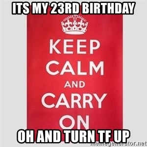 Keep Calm - ITS MY 23rd BIRTHDAY OH AND TURN TF UP