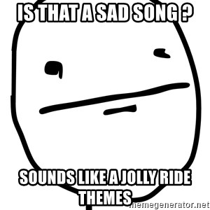 Real Pokerface - is that a sad song ? sounds like a jolly ride themes
