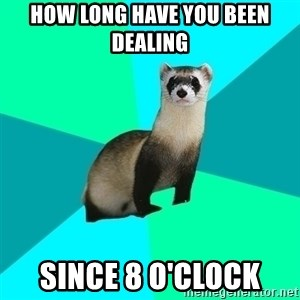 Obvious Question Ferret - How long have you been dealing Since 8 o'clock
