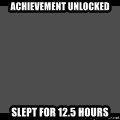 Achievement Unlocked - Achievement unlocked slept for 12.5 hours