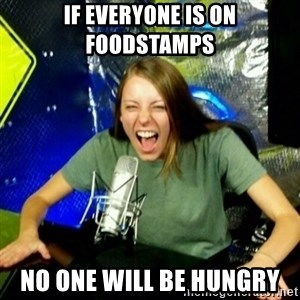 Unfunny/Uninformed Podcast Girl - if everyone is on foodstamps no one will be hungry