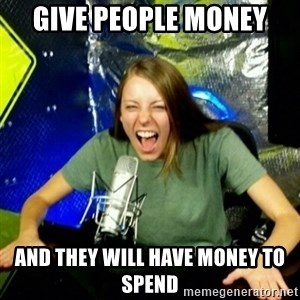 Unfunny/Uninformed Podcast Girl - give people money and they will have money to spend