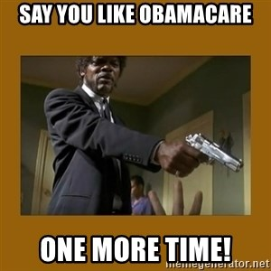 say what one more time - say you like obamacare one more time!