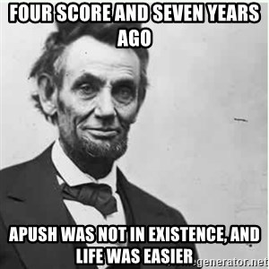 Lincoln - four score and seven years ago apush was not in existence, and life was easier