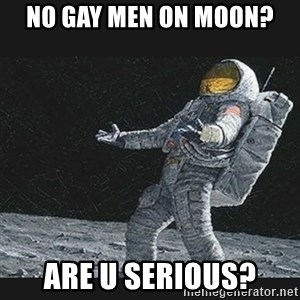 Unlucky astronaut - nO GAY MEN ON MOON? aRE U SERIOUS?