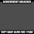 Achievement Unlocked - Achievement unlocked kept baby alive for 1 year