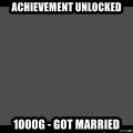 Achievement Unlocked - ACHIEVEMENT UNLOCKED 1000g - GOT MARRIED