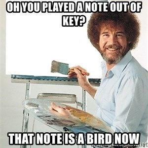 Bob Ross - Oh you played a note out of key? That note is a bird now