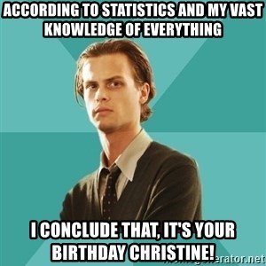spencer reid - According to statistics and my vast knowledge of everything I conclude that, it's your birthday christine!