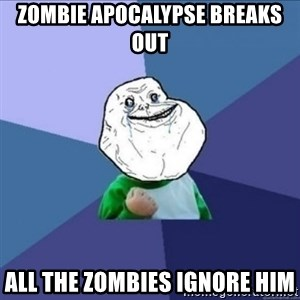 Forever Alone Success Kid - ZOMBIE APOCALYPSE BREAKS OUT ALL THE ZOMBIES IGNORE HIM
