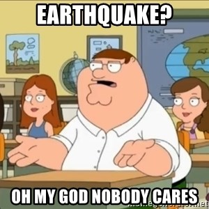 omg who the hell cares? - earthquake? oh my god nobody cares