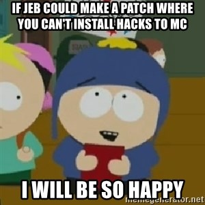 I would be so happy Craig - if jeb could make a patch where you can't install hacks to mc i will be so happy