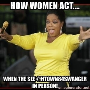 Overly-Excited Oprah!!!  - HOW WOMEN ACT.... WHEN THE SEE @htown84swanger IN PERSON!