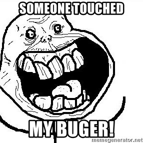 Happy Forever Alone - someone touched my buger!