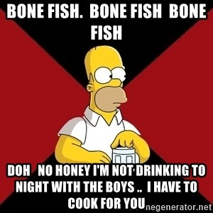 Homer Jay Simpson - Bone fish.  Bone fish  bone fish Doh   No honey I'm not drinking to night with the boys ..  I have to cook for you