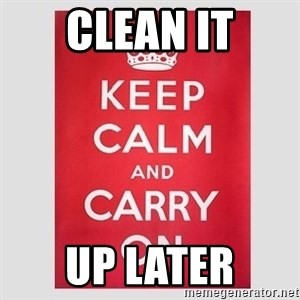 Keep Calm - Clean it Up later