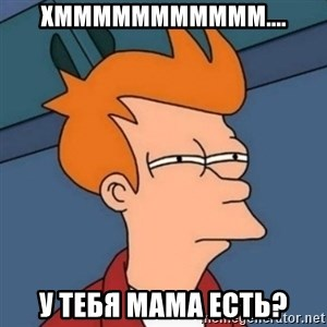 Not sure if troll - ХМММММММММММ.... У ТЕБЯ МАМА ЕСТЬ?