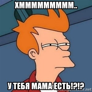 Not sure if troll - хммммммммм.. у тебя мама есть!?!?