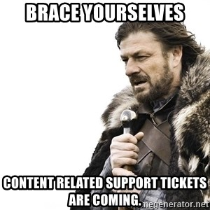 Winter is Coming - Brace Yourselves content related support tickets are coming.