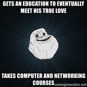 Forever Alone - gets an education to eventually meet his true love takes computer and networking courses