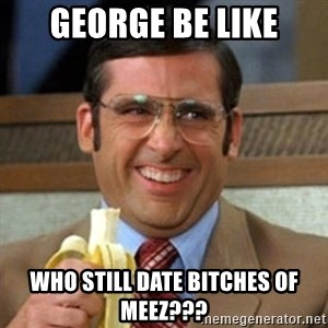 I love lamp - george be like who still date bitches of meez???