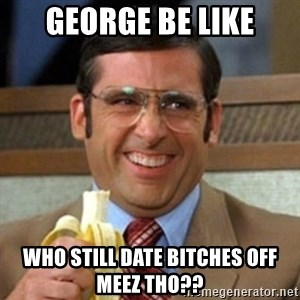 I love lamp - george be like who still date bitches off meez tho??