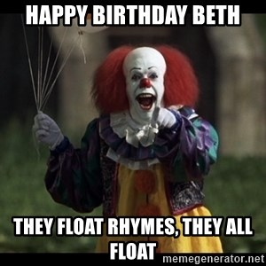 PennywiseLaughAtYou - Happy Birthday Beth they float Rhymes, they all float