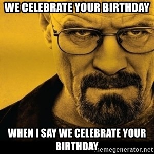 Walter White (Breaking Bad) - We Celebrate Your Birthday When I Say We Celebrate Your Birthday