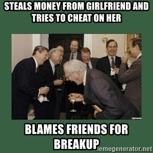 laughing politician - steals money from girlfriend and tries to cheat on her blames friends for breakup
