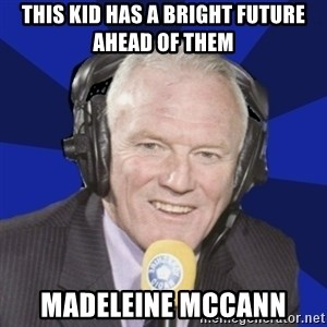 Optimistic Eddie Gray  - THIS KID HAS A BRIGHT FUTURE ahead of them madeleine MCCANN