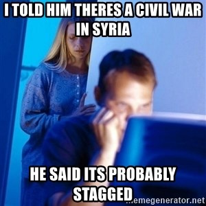 Redditors Wife - I told him theres a civil war in syria he said its probably stagged