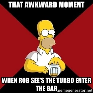 Homer Jay Simpson - that awkward moment when Rob see's the Turbo enter the bar