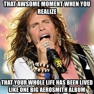 Steven Tyler - that awsome moment when you realize that your whole life has been lived like one big aerosmith album