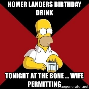 Homer Jay Simpson - Homer landers birthday drink  Tonight at the bone ... Wife permitting