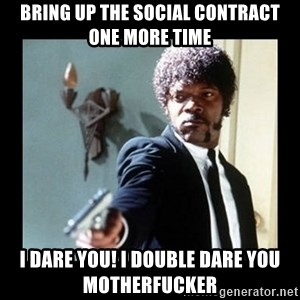 I dare you! I double dare you motherfucker! - Bring up THE social contract one more time i dare you! I double dare you motherfucker