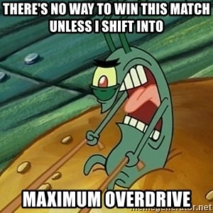 MAXIMUM OVERDRIVE PLANKTON - there's no way to win this match unless i shift into  maximum overdrive