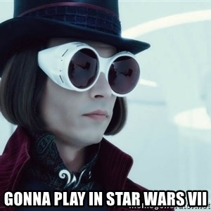 willywonka23 -  Gonna play in Star Wars vii