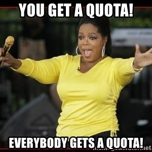 Overly-Excited Oprah!!!  - you get a quota! everybody gets a quota!