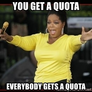 Overly-Excited Oprah!!!  - you get a quota everybody gets a quota